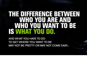The difference between who you are and what you want to be is what you do.