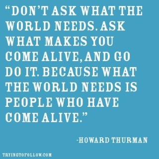 dont ask what the world needs. ask what makes you come alive