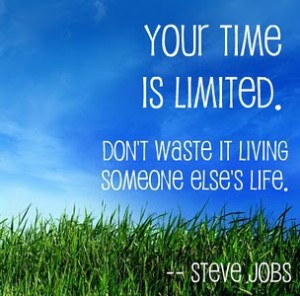 Your time is limited. Dont Waste it living someone elses life