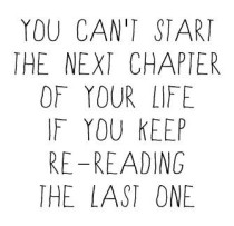 You cant start the next chapter of your life if you kee re-reading the last one ...